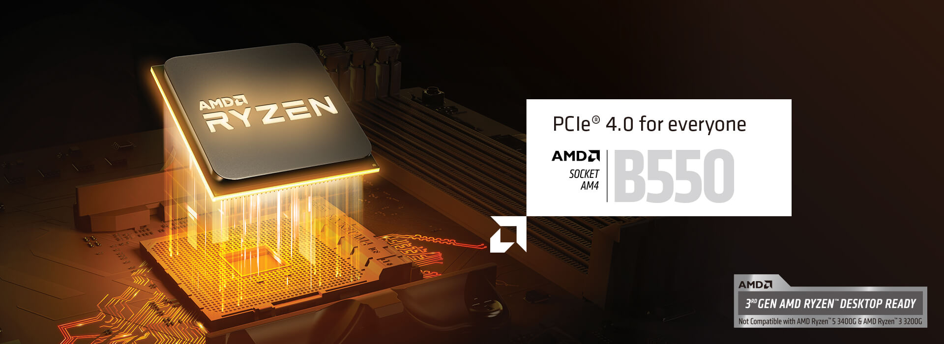 PCIe 4.0 for everyone. AMD SOCKET AM$ B550. 3rd GEN AMD RYZEN DESKTOP READY. Not Compatible with AMD Ryzen 5 3400G & AMD Ryzen 3 3200G.